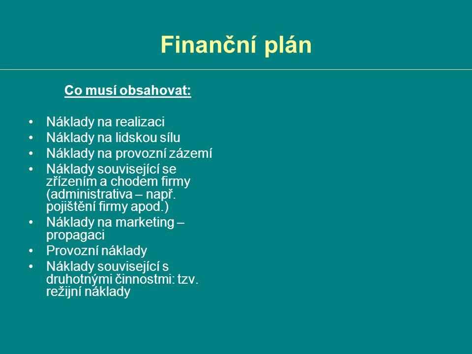Finanční plán Co musí obsahovat: Náklady na realizaci Náklady na lidskou sílu Náklady na provozní zázemí Náklady související se zřízením a chodem firmy (administrativa – např.