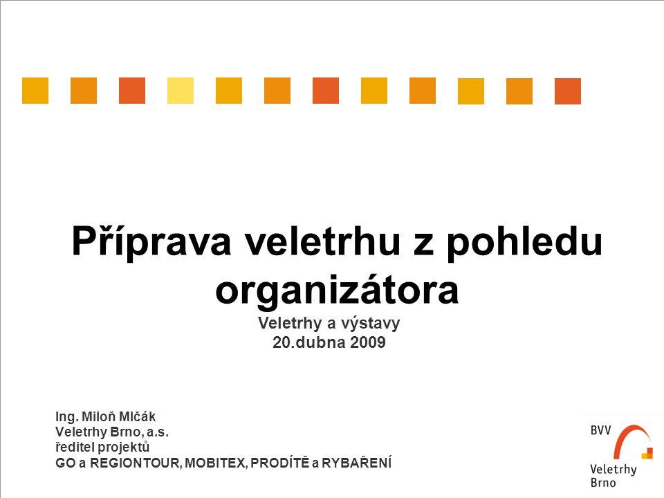 Příprava veletrhu z pohledu organizátora Ing. Miloň Mlčák Veletrhy Brno, a.s. ředitel projektů GO a REGIONTOUR, MOBITEX, PRODÍTĚ a RYBAŘENÍ Veletrhy a