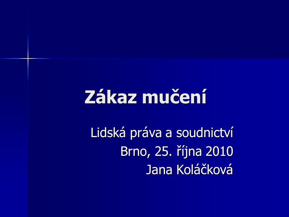 Zákaz mučení Lidská práva a soudnictví Brno, 25. října 2010 Jana Koláčková