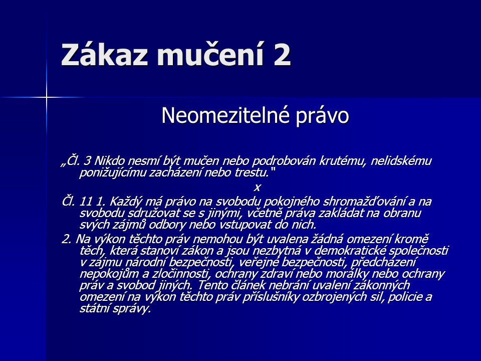 """Zákaz mučení 2 Neomezitelné právo Neomezitelné právo """"Čl. 3 Nikdo nesmí být mučen nebo podrobován krutému, nelidskému ponižujícímu zacházení nebo tres"""