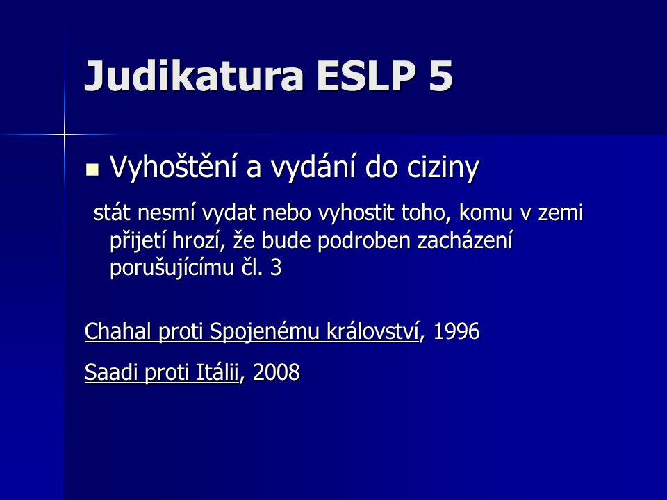 Judikatura ESLP 5 Vyhoštění a vydání do ciziny Vyhoštění a vydání do ciziny stát nesmí vydat nebo vyhostit toho, komu v zemi přijetí hrozí, že bude po