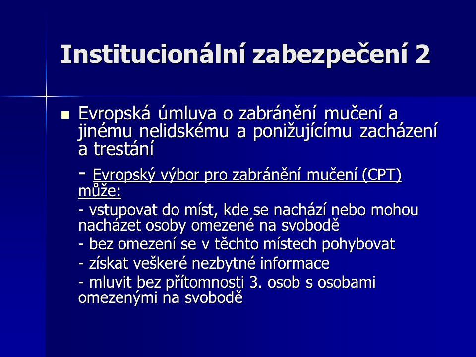 Institucionální zabezpečení 2 Evropská úmluva o zabránění mučení a jinému nelidskému a ponižujícímu zacházení a trestání Evropská úmluva o zabránění m