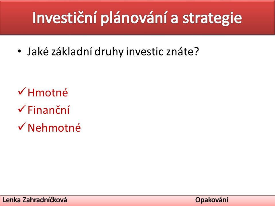 Jaké základní druhy investic znáte Hmotné Finanční Nehmotné