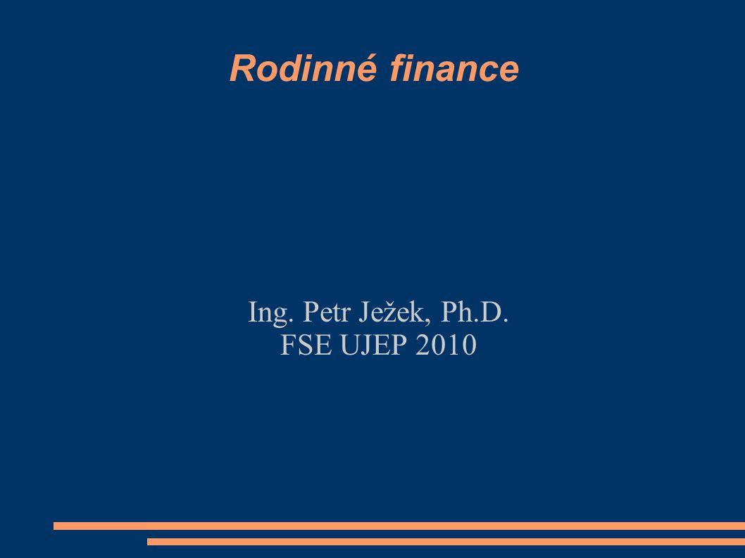 Rodinné finance Ing. Petr Ježek, Ph.D. FSE UJEP 2010