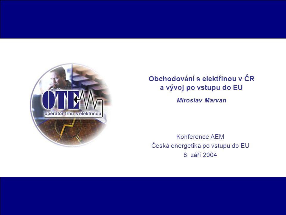 Obchodování s elektřinou v ČR a vývoj po vstupu do EU Miroslav Marvan Konference AEM Česká energetika po vstupu do EU 8. září 2004