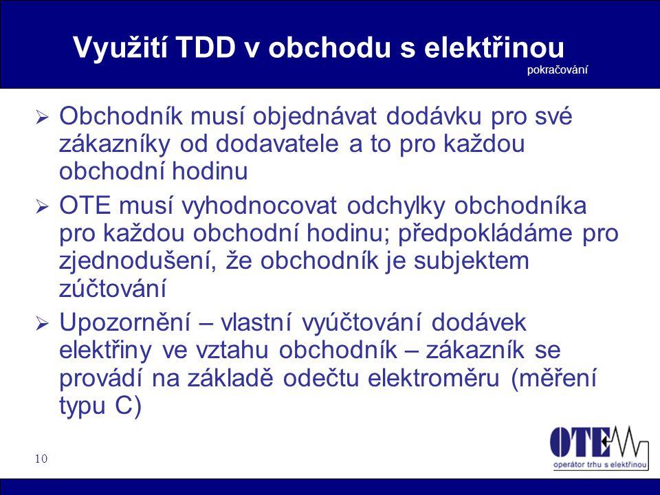 10 Využití TDD v obchodu s elektřinou  Obchodník musí objednávat dodávku pro své zákazníky od dodavatele a to pro každou obchodní hodinu  OTE musí vyhodnocovat odchylky obchodníka pro každou obchodní hodinu; předpokládáme pro zjednodušení, že obchodník je subjektem zúčtování  Upozornění – vlastní vyúčtování dodávek elektřiny ve vztahu obchodník – zákazník se provádí na základě odečtu elektroměru (měření typu C) pokračování