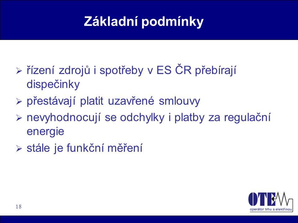 18 Základní podmínky  řízení zdrojů i spotřeby v ES ČR přebírají dispečinky  přestávají platit uzavřené smlouvy  nevyhodnocují se odchylky i platby za regulační energie  stále je funkční měření