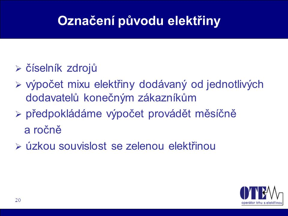 20 Označení původu elektřiny  číselník zdrojů  výpočet mixu elektřiny dodávaný od jednotlivých dodavatelů konečným zákazníkům  předpokládáme výpočet provádět měsíčně a ročně  úzkou souvislost se zelenou elektřinou
