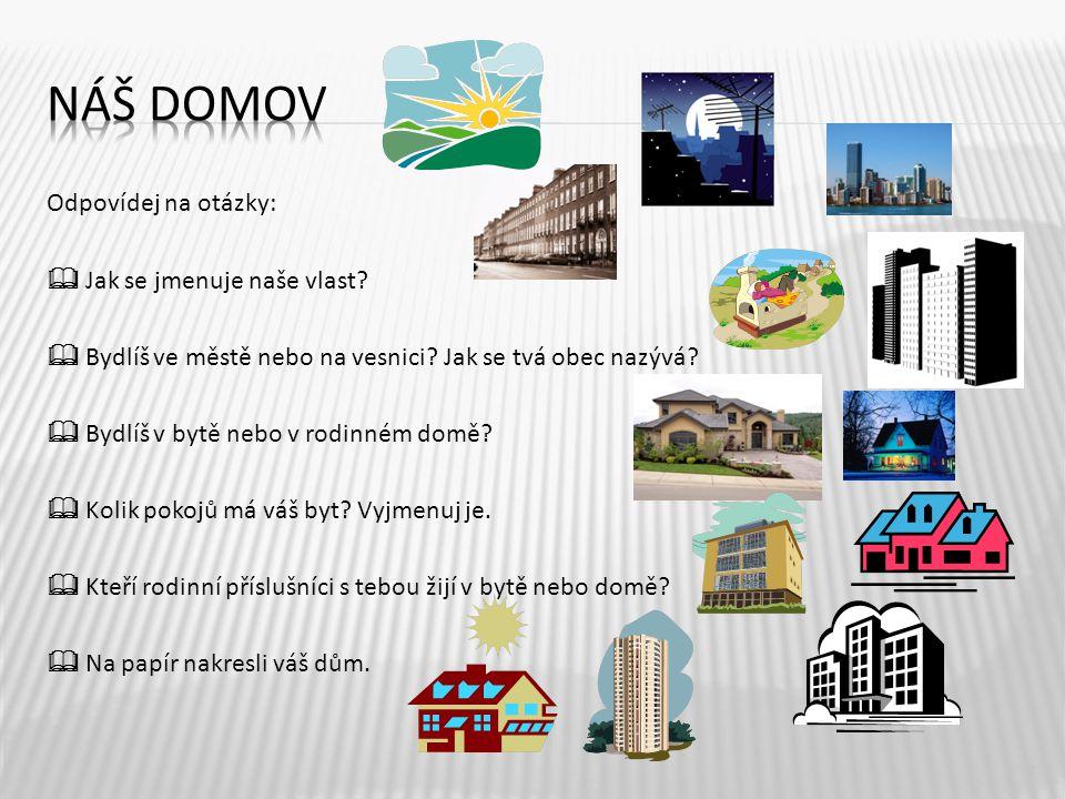 Odpovídej na otázky:  Jak se jmenuje naše vlast?  Bydlíš ve městě nebo na vesnici? Jak se tvá obec nazývá?  Bydlíš v bytě nebo v rodinném domě?  K