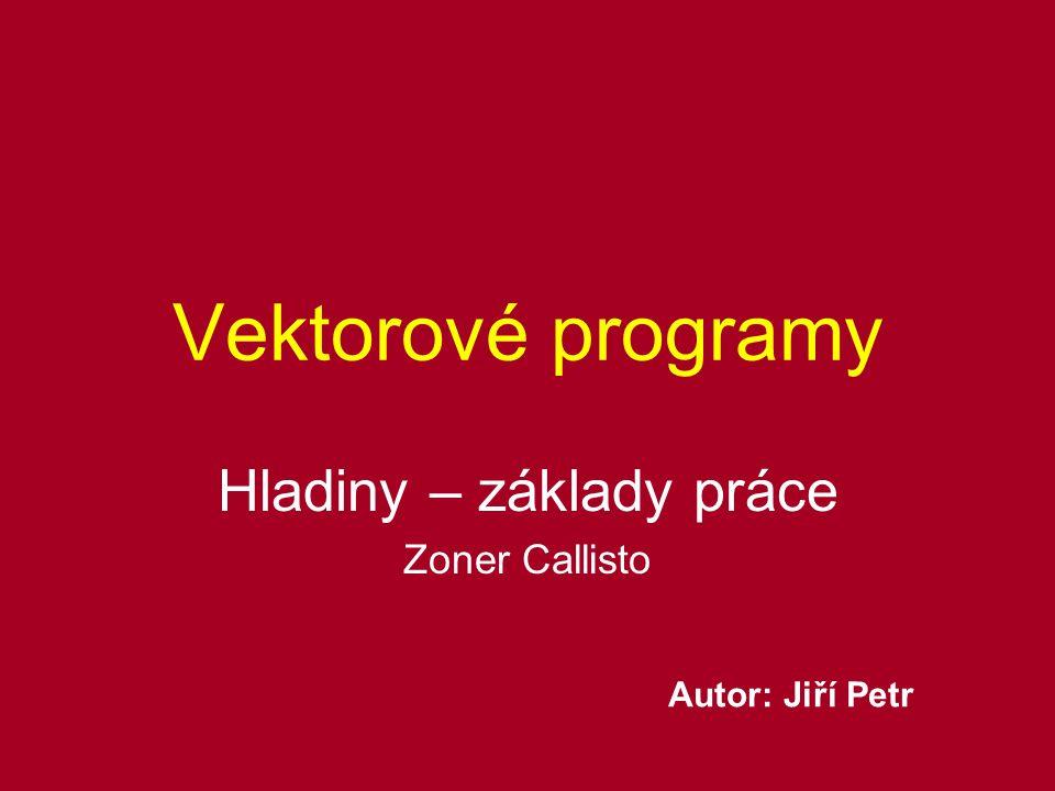 Vektorové programy Hladiny – základy práce Zoner Callisto Autor: Jiří Petr