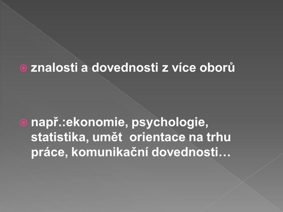  znalosti a dovednosti z více oborů  např.:ekonomie, psychologie, statistika, umět orientace na trhu práce, komunikační dovednosti…