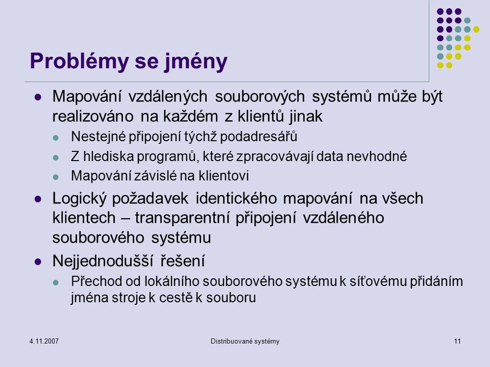 4.11.2007Distribuované systémy11 Problémy se jmény Mapování vzdálených souborových systémů může být realizováno na každém z klientů jinak Nestejné připojení týchž podadresářů Z hlediska programů, které zpracovávají data nevhodné Mapování závislé na klientovi Logický požadavek identického mapování na všech klientech – transparentní připojení vzdáleného souborového systému Nejjednodušší řešení Přechod od lokálního souborového systému k síťovému přidáním jména stroje k cestě k souboru
