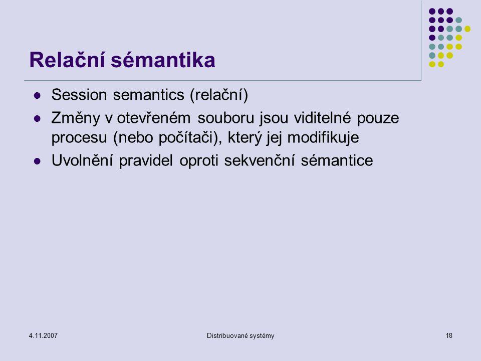 4.11.2007Distribuované systémy18 Relační sémantika Session semantics (relační) Změny v otevřeném souboru jsou viditelné pouze procesu (nebo počítači), který jej modifikuje Uvolnění pravidel oproti sekvenční sémantice