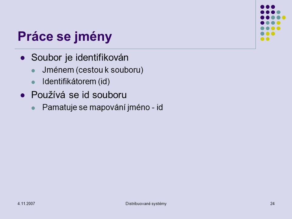 4.11.2007Distribuované systémy24 Práce se jmény Soubor je identifikován Jménem (cestou k souboru) Identifikátorem (id) Používá se id souboru Pamatuje