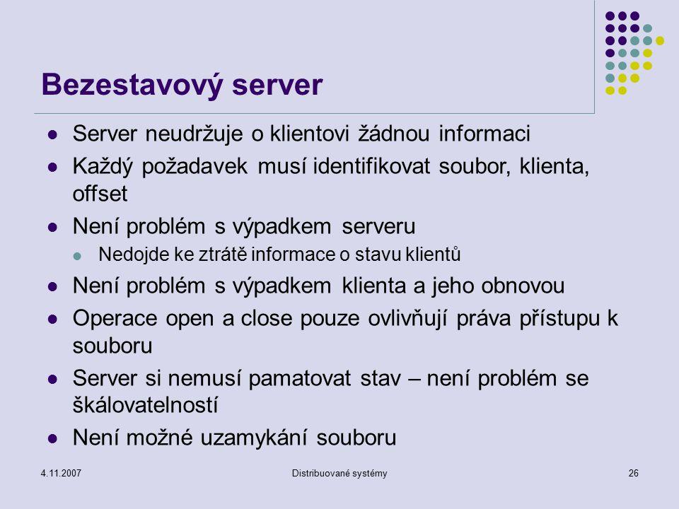 4.11.2007Distribuované systémy26 Bezestavový server Server neudržuje o klientovi žádnou informaci Každý požadavek musí identifikovat soubor, klienta,