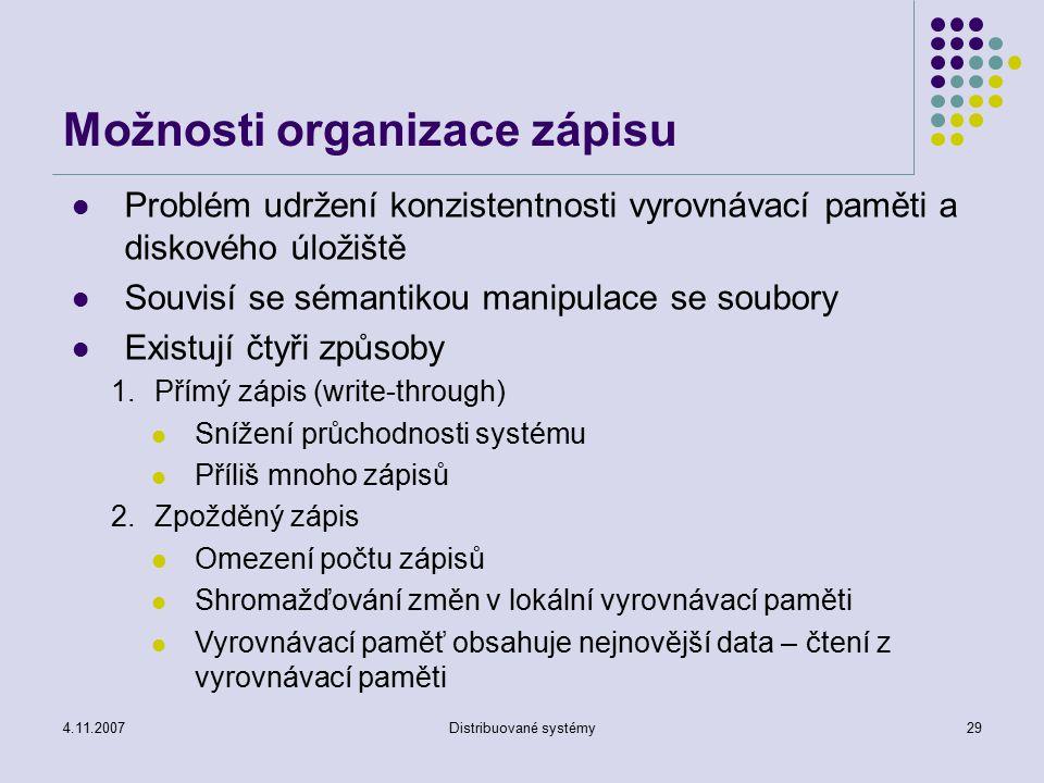 4.11.2007Distribuované systémy29 Možnosti organizace zápisu Problém udržení konzistentnosti vyrovnávací paměti a diskového úložiště Souvisí se sémantikou manipulace se soubory Existují čtyři způsoby 1.Přímý zápis (write-through) Snížení průchodnosti systému Příliš mnoho zápisů 2.Zpožděný zápis Omezení počtu zápisů Shromažďování změn v lokální vyrovnávací paměti Vyrovnávací paměť obsahuje nejnovější data – čtení z vyrovnávací paměti