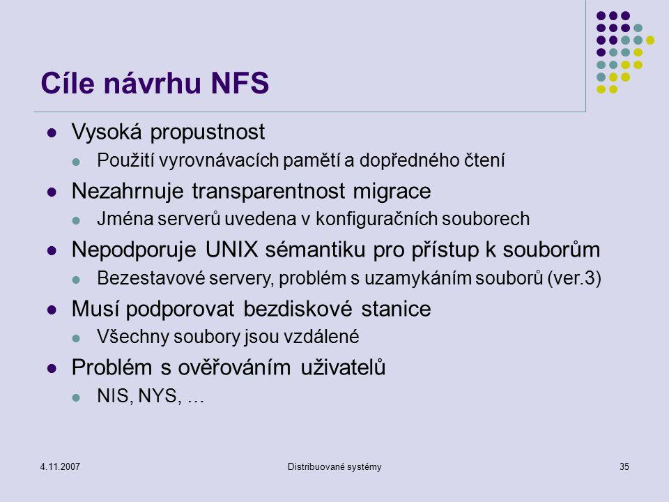 4.11.2007Distribuované systémy35 Cíle návrhu NFS Vysoká propustnost Použití vyrovnávacích pamětí a dopředného čtení Nezahrnuje transparentnost migrace Jména serverů uvedena v konfiguračních souborech Nepodporuje UNIX sémantiku pro přístup k souborům Bezestavové servery, problém s uzamykáním souborů (ver.3) Musí podporovat bezdiskové stanice Všechny soubory jsou vzdálené Problém s ověřováním uživatelů NIS, NYS, …