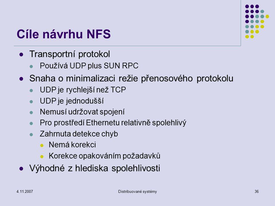 4.11.2007Distribuované systémy36 Cíle návrhu NFS Transportní protokol Používá UDP plus SUN RPC Snaha o minimalizaci režie přenosového protokolu UDP je rychlejší než TCP UDP je jednodušší Nemusí udržovat spojení Pro prostředí Ethernetu relativně spolehlivý Zahrnuta detekce chyb Nemá korekci Korekce opakováním požadavků Výhodné z hlediska spolehlivosti