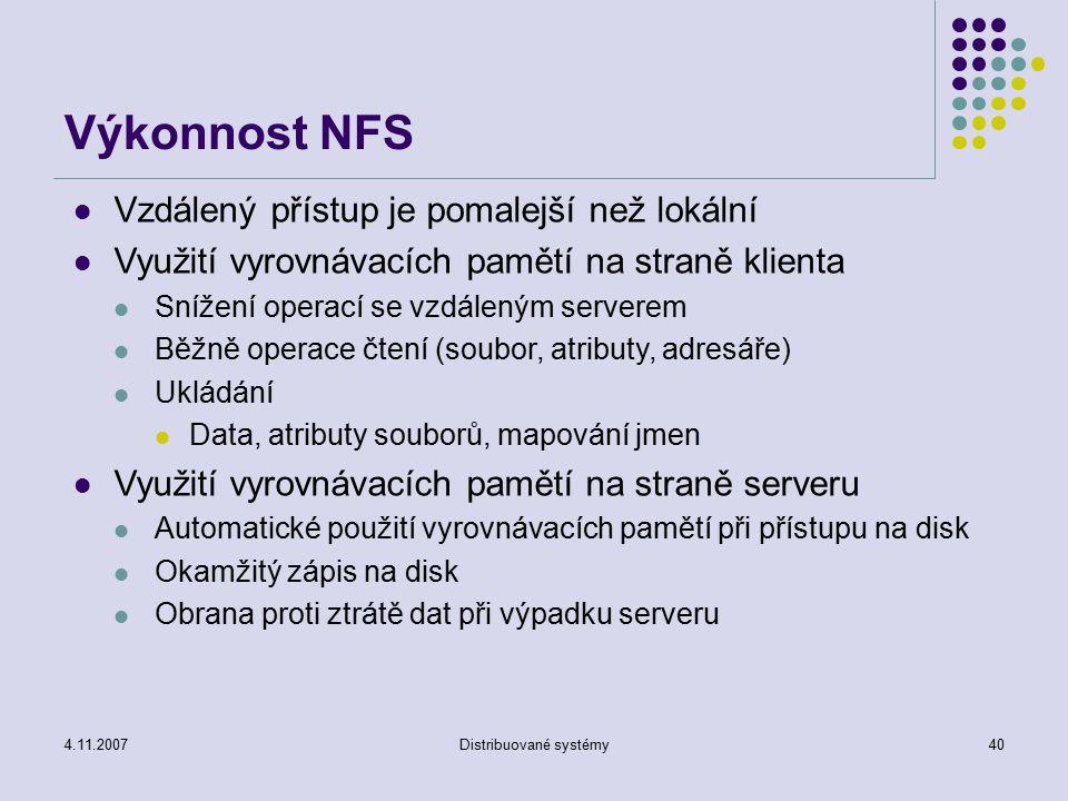 4.11.2007Distribuované systémy40 Výkonnost NFS Vzdálený přístup je pomalejší než lokální Využití vyrovnávacích pamětí na straně klienta Snížení operací se vzdáleným serverem Běžně operace čtení (soubor, atributy, adresáře) Ukládání Data, atributy souborů, mapování jmen Využití vyrovnávacích pamětí na straně serveru Automatické použití vyrovnávacích pamětí při přístupu na disk Okamžitý zápis na disk Obrana proti ztrátě dat při výpadku serveru