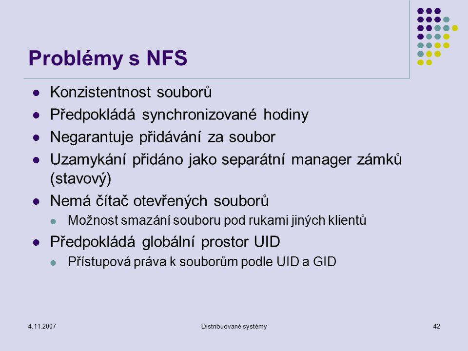 4.11.2007Distribuované systémy42 Problémy s NFS Konzistentnost souborů Předpokládá synchronizované hodiny Negarantuje přidávání za soubor Uzamykání př
