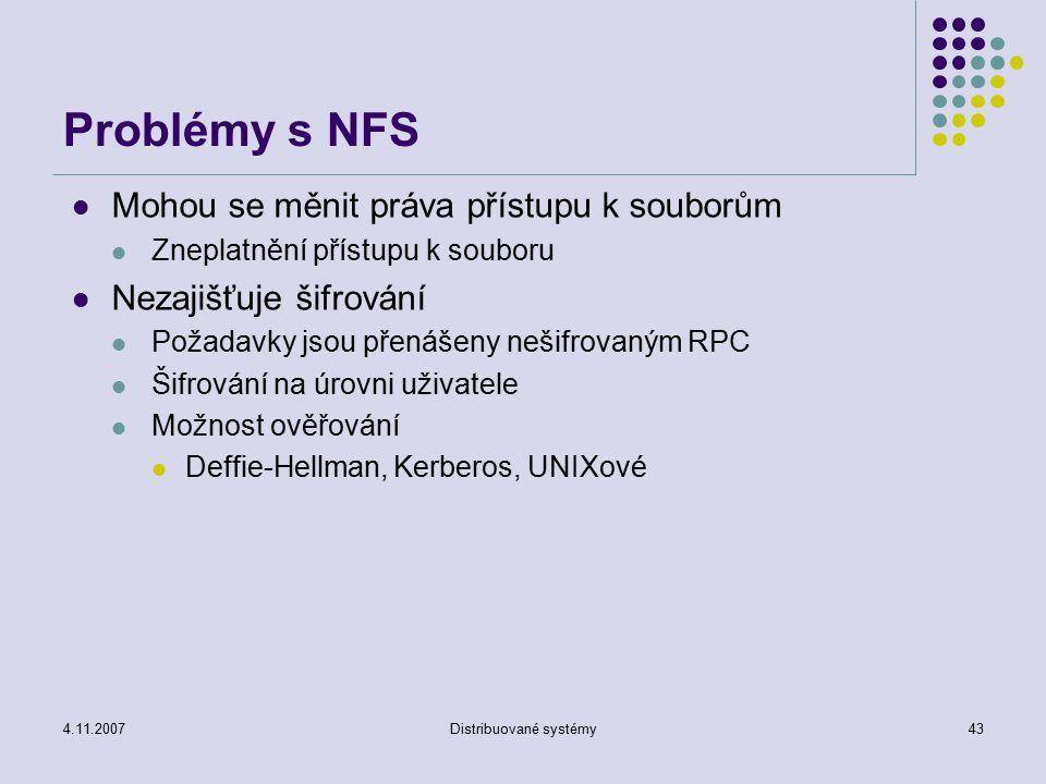 4.11.2007Distribuované systémy43 Problémy s NFS Mohou se měnit práva přístupu k souborům Zneplatnění přístupu k souboru Nezajišťuje šifrování Požadavk
