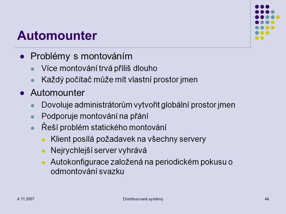 4.11.2007Distribuované systémy44 Automounter Problémy s montováním Více montování trvá příliš dlouho Každý počítač může mít vlastní prostor jmen Autom