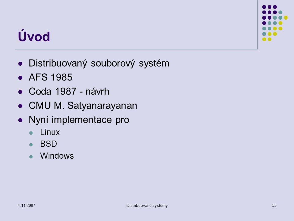 4.11.2007Distribuované systémy55 Úvod Distribuovaný souborový systém AFS 1985 Coda 1987 - návrh CMU M. Satyanarayanan Nyní implementace pro Linux BSD