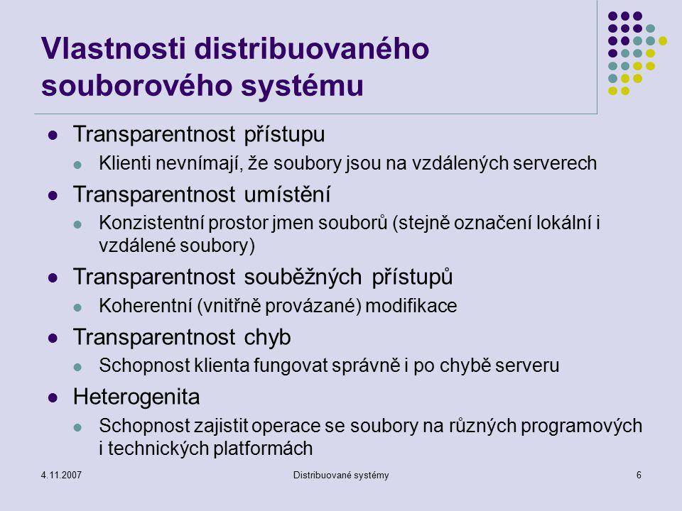 4.11.2007Distribuované systémy7 Vlastnosti distribuovaného souborového systému Škálovatelnost Schopnost spolupracovat s (libovolným – od několika po několik tisíců) počtem klientů bez omezení Transparentnost replikací Klienti nerozpoznají replikace Systém udržuje koherentní (konzistentní) data Transparentnost migrace Soubory se mohou přemisťovat bez vědomí klientů Jemná distribuce dat Snaha o umístění objektů blízko procesů, které je využívají