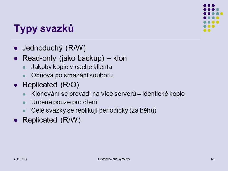 4.11.2007Distribuované systémy61 Typy svazků Jednoduchý (R/W) Read-only (jako backup) – klon Jakoby kopie v cache klienta Obnova po smazání souboru Replicated (R/O) Klonování se provádí na více serverů – identické kopie Určené pouze pro čtení Celé svazky se replikují periodicky (za běhu) Replicated (R/W)