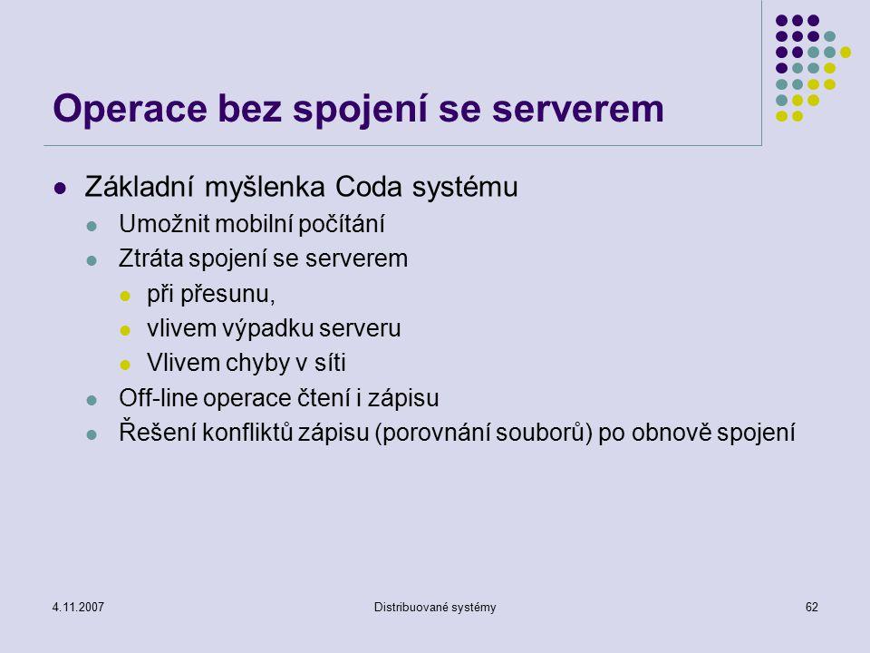 4.11.2007Distribuované systémy62 Operace bez spojení se serverem Základní myšlenka Coda systému Umožnit mobilní počítání Ztráta spojení se serverem př