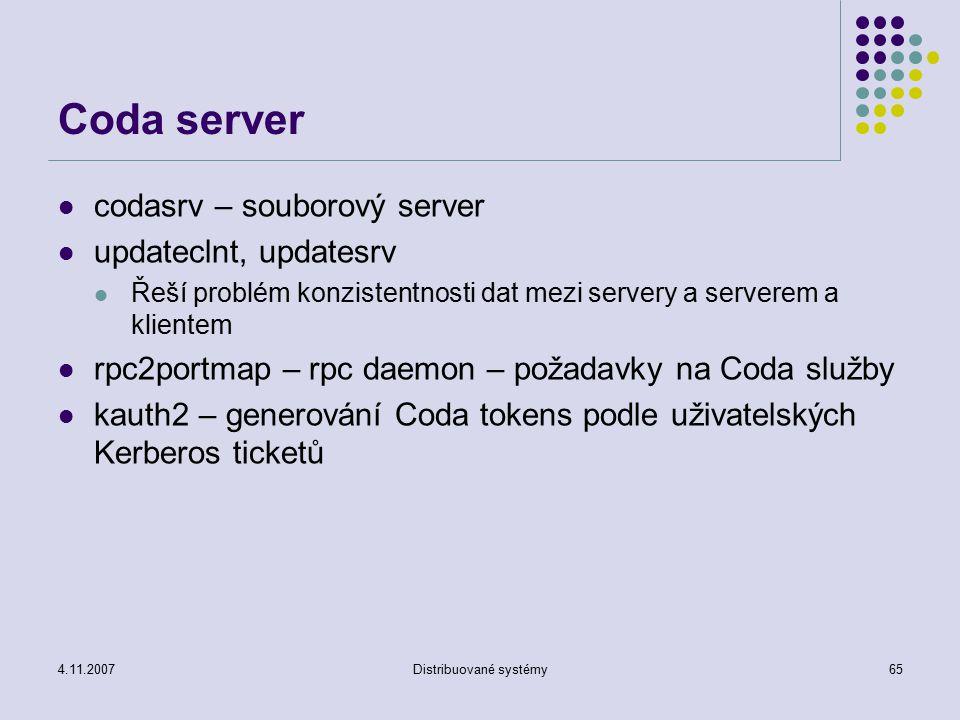 4.11.2007Distribuované systémy65 Coda server codasrv – souborový server updateclnt, updatesrv Řeší problém konzistentnosti dat mezi servery a serverem