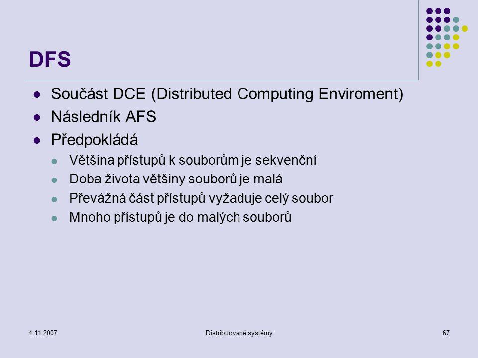 4.11.2007Distribuované systémy67 DFS Součást DCE (Distributed Computing Enviroment) Následník AFS Předpokládá Většina přístupů k souborům je sekvenční Doba života většiny souborů je malá Převážná část přístupů vyžaduje celý soubor Mnoho přístupů je do malých souborů