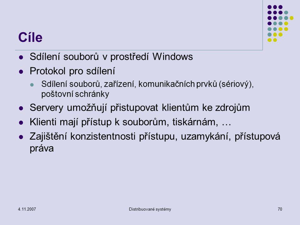 4.11.2007Distribuované systémy70 Cíle Sdílení souborů v prostředí Windows Protokol pro sdílení Sdílení souborů, zařízení, komunikačních prvků (sériový), poštovní schránky Servery umožňují přistupovat klientům ke zdrojům Klienti mají přístup k souborům, tiskárnám, … Zajištění konzistentnosti přístupu, uzamykání, přístupová práva
