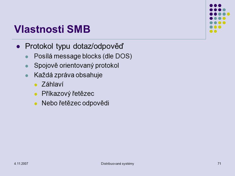 4.11.2007Distribuované systémy71 Vlastnosti SMB Protokol typu dotaz/odpověď Posílá message blocks (dle DOS) Spojově orientovaný protokol Každá zpráva