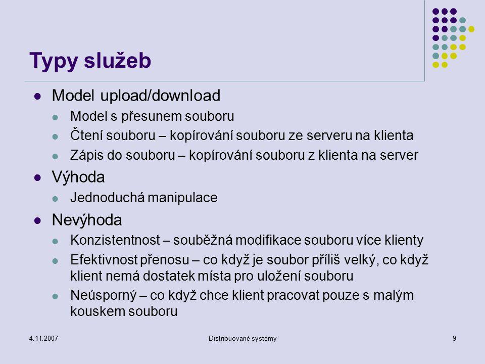 4.11.2007Distribuované systémy10 Typy služeb Model vzdáleného přístupu Souborový systém zajišťuje rozhraní pro provedení standardních funkcí Create, delete, open, close, read, write, link, … Pracuje s jednotlivými bloky souboru metodou požadavek/odpověď Výhody Klient požaduje jen to, co potřebuje Server může zajistit konzistentní pohled na souborový systém (sdílený přístup, …) Nevýhody Možnost zahlcení serveru i sítě – server je požadován klientem mnohonásobně, mohou být požadována opakovaně tatáž data