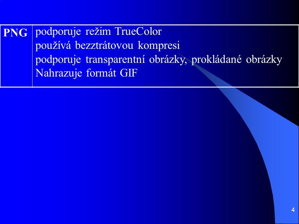 4 PNG podporuje režim TrueColor používá bezztrátovou kompresi podporuje transparentní obrázky, prokládané obrázky Nahrazuje formát GIF