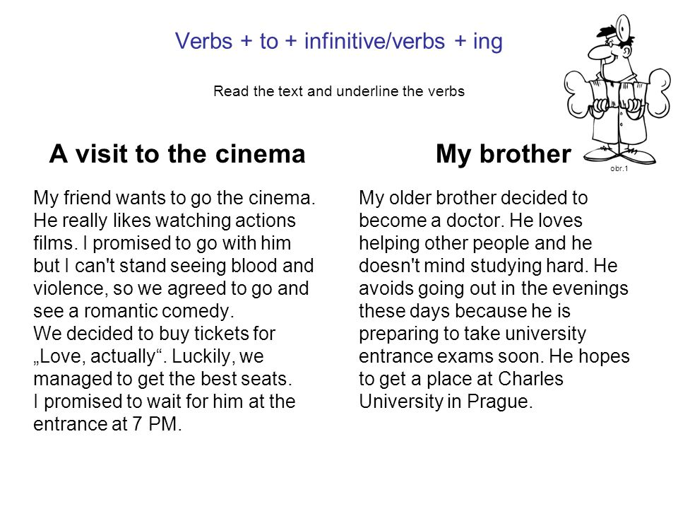 Verbs + to + infinitive/verbs + ing Read the text and underline the verbs A visit to the cinema My friend wants to go the cinema.