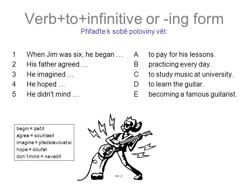 Verb+to+infinitive or -ing form Přiřaďte k sobě poloviny vět: 1When Jim was six, he began … Ato pay for his lessons.