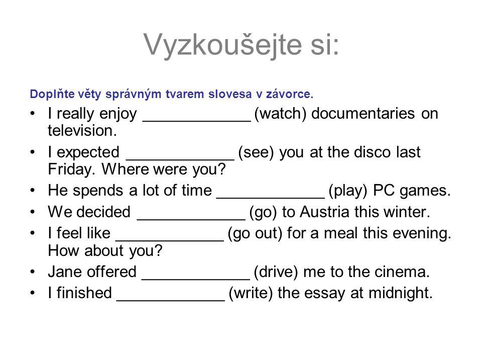 Vyzkoušejte si: Doplňte věty správným tvarem slovesa v závorce. I really enjoy ____________ (watch) documentaries on television. I expected __________