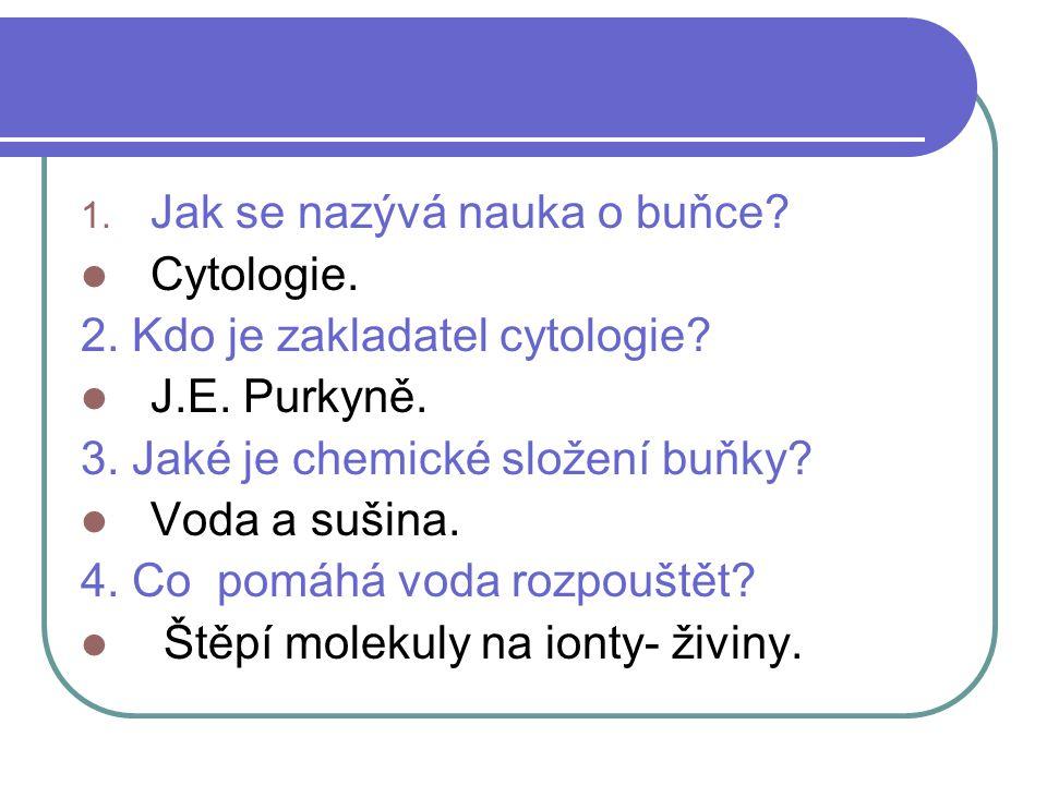 Otázky a odpovědi 1. Jak se nazývá nauka o buňce.