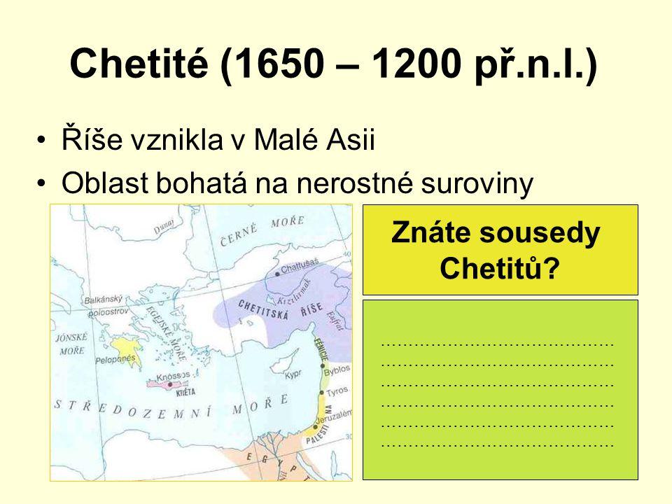 Chetité (1650 – 1200 př.n.l.) Říše vznikla v Malé Asii Oblast bohatá na nerostné suroviny Znáte sousedy Chetitů? …………………………………… …………………………………… …………………