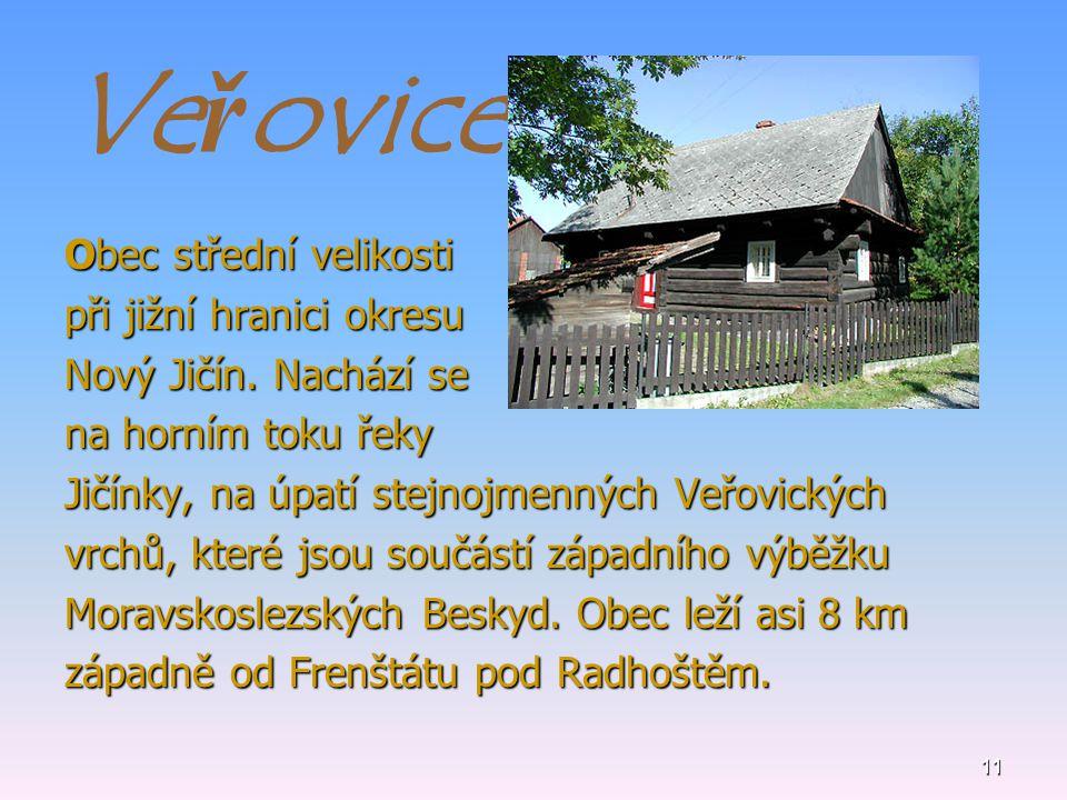 11 Veřovice Obec střední velikosti při jižní hranici okresu Nový Jičín. Nachází se na horním toku řeky Jičínky, na úpatí stejnojmenných Veřovických vr