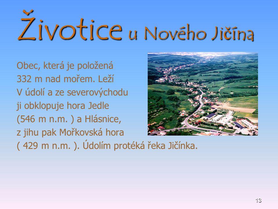 13 Životice u Nového Jičína Obec, která je položená 332 m nad mořem. Leží V údolí a ze severovýchodu ji obklopuje hora Jedle (546 m n.m. ) a Hlásnice,
