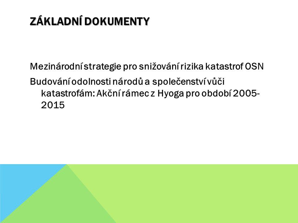 ZÁKLADNÍ DOKUMENTY Mezinárodní strategie pro snižování rizika katastrof OSN Budování odolnosti národů a společenství vůči katastrofám: Akční rámec z Hyoga pro období 2005- 2015