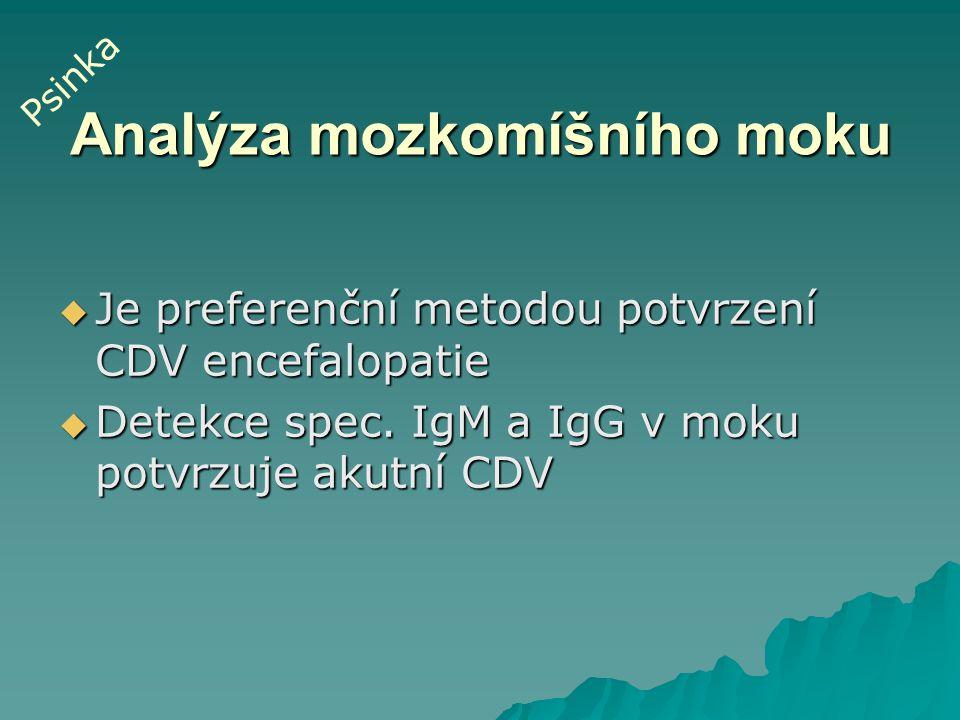 Analýza mozkomíšního moku  Je preferenční metodou potvrzení CDV encefalopatie  Detekce spec. IgM a IgG v moku potvrzuje akutní CDV Psinka