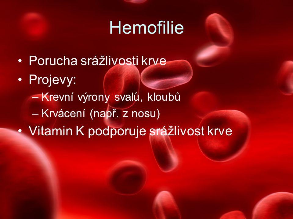 Hemofilie Porucha srážlivosti krve Projevy: –Krevní výrony svalů, kloubů –Krvácení (např. z nosu) Vitamin K podporuje srážlivost krve