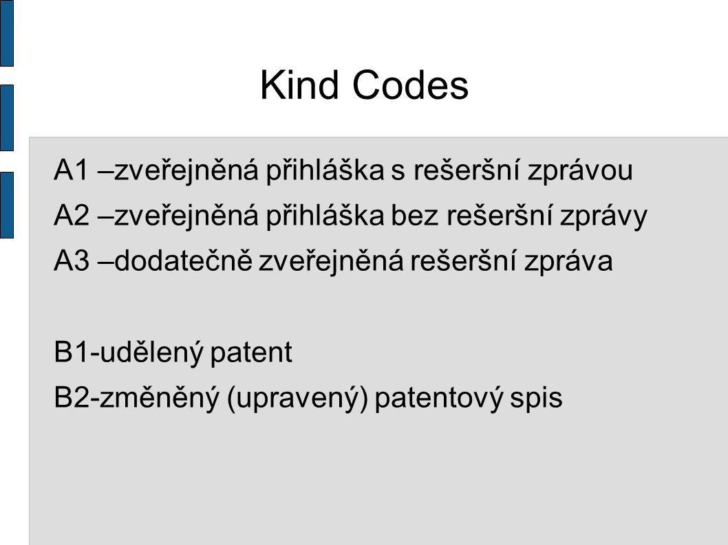 Kind Codes A1 –zveřejněná přihláška s rešeršní zprávou A2 –zveřejněná přihláška bez rešeršní zprávy A3 –dodatečně zveřejněná rešeršní zpráva B1-udělený patent B2-změněný (upravený) patentový spis