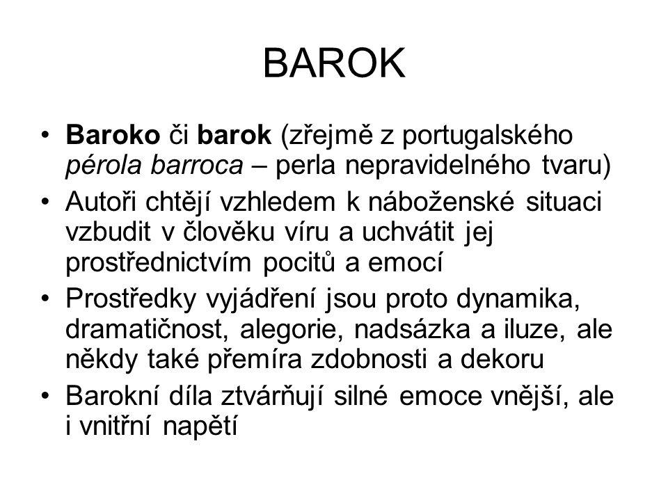 BAROK Baroko či barok (zřejmě z portugalského pérola barroca – perla nepravidelného tvaru) Autoři chtějí vzhledem k náboženské situaci vzbudit v člověku víru a uchvátit jej prostřednictvím pocitů a emocí Prostředky vyjádření jsou proto dynamika, dramatičnost, alegorie, nadsázka a iluze, ale někdy také přemíra zdobnosti a dekoru Barokní díla ztvárňují silné emoce vnější, ale i vnitřní napětí