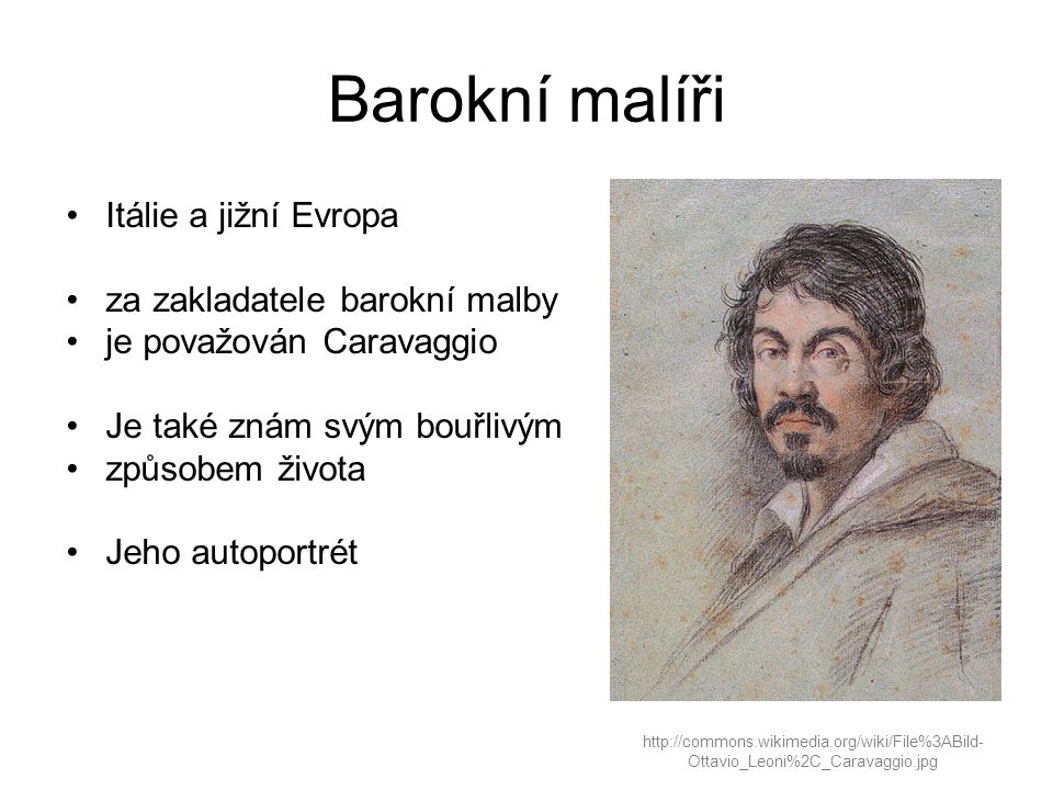 Barokní malíři http://commons.wikimedia.org/wiki/File%3ABild- Ottavio_Leoni%2C_Caravaggio.jpg Itálie a jižní Evropa za zakladatele barokní malby je považován Caravaggio Je také znám svým bouřlivým způsobem života Jeho autoportrét