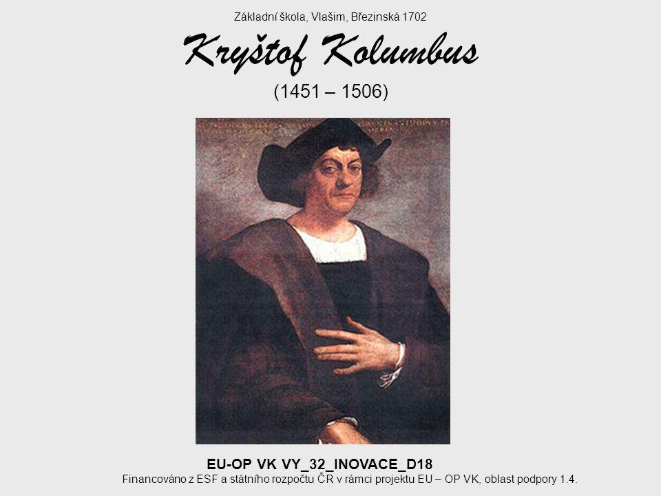 Jeho ž ivot Kryštof Kolumbus (španělsky Cristóbal Colón) byl italský mořeplavec ve službách španělské královny Narodil se v Janově roku 1451 Svou první plavbu absolvoval již ve 14 letech – doplul do Tunisu Roku 1492 přistál na ostrově, kterému dal jméno San Salvador - šlo o Bahamy, ale Kolumbus se domníval, že přistál v Indii, zdejší obyvatele proto nazval Indiány Objevil tedy, aniž by to tušil, nový kontinent - Ameriku Financováno z ESF a státního rozpočtu ČR v rámci projektu EU – OP VK, oblast podpory 1.4.